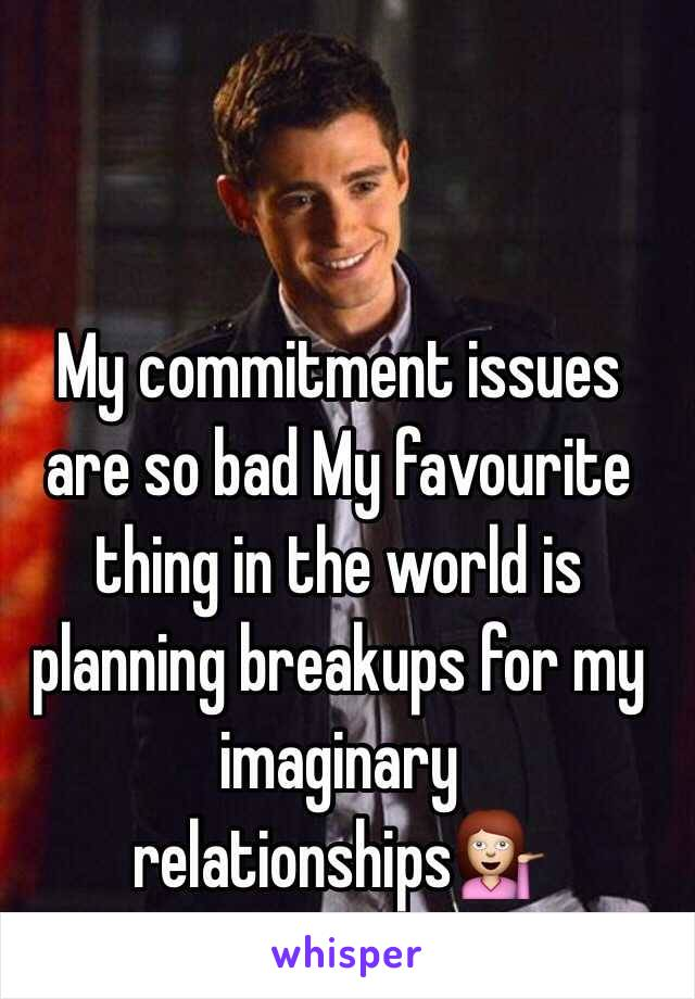 My commitment issues are so bad My favourite thing in the world is planning breakups for my imaginary relationships
