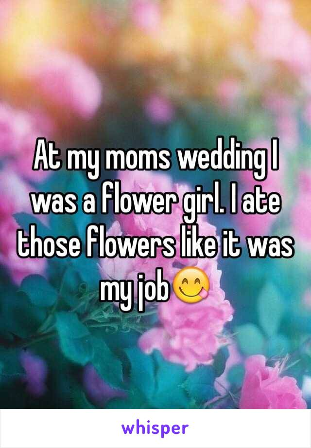 At my moms wedding I was a flower girl. I ate those flowers like it was my job😋
