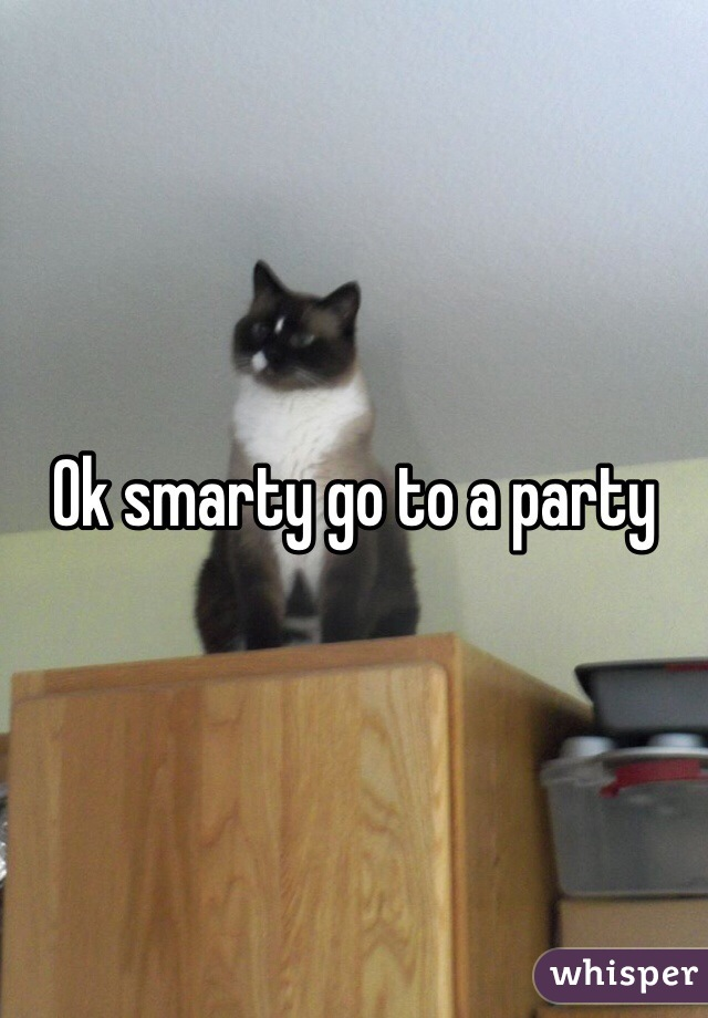 Ok Smarty Go To A Party