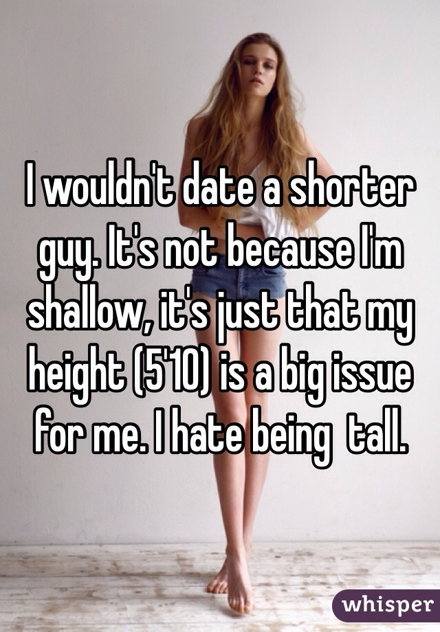i hate my height how do i get shorter