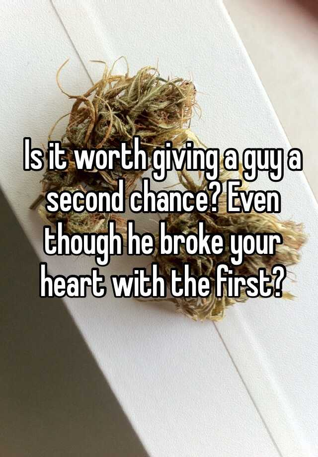 Is it worth giving a guy a second chance? Even though he broke your