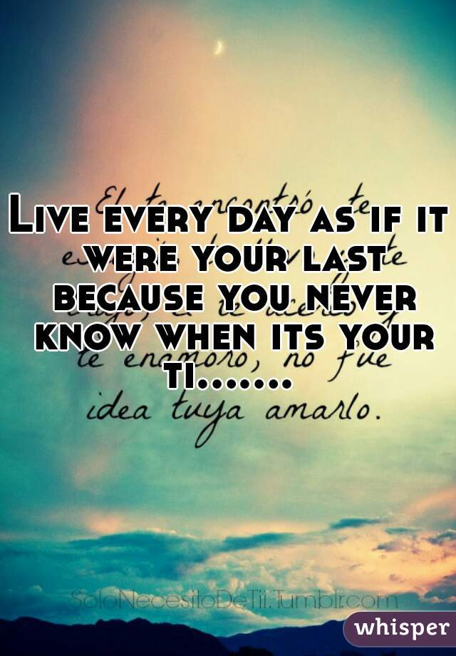 Live every day as if it were your last because you never