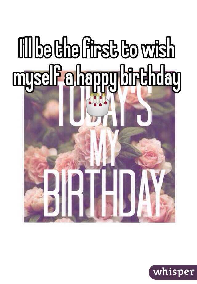 Ill Be The First To Wish Myself A Happy Birthday