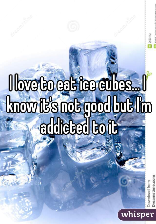 Elegant I Love To Eat Ice Cubes... I Know Itu0027s Not Good But Iu0027m Addicted To It
