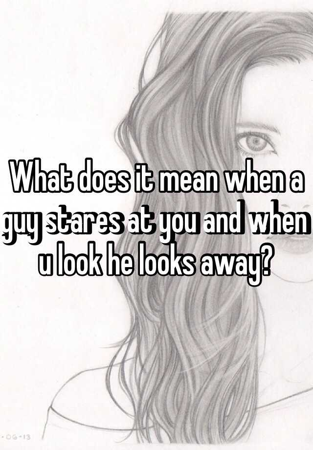 What Does It Mean When A Guy Stares At You And When U Look He Looks