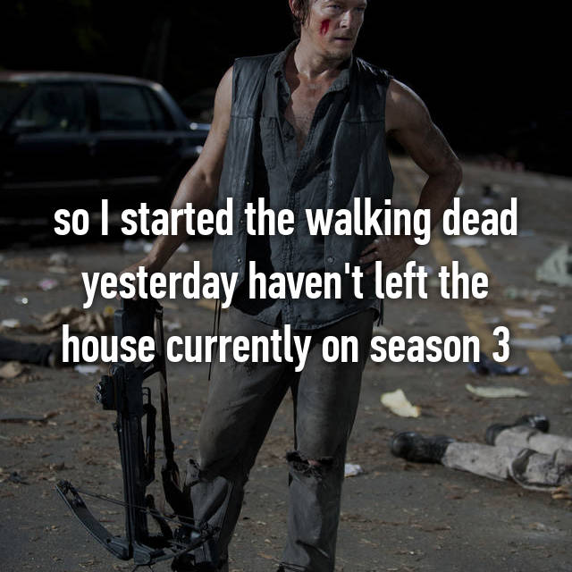 so I started the walking dead yesterday haven't left the house currently on season 3