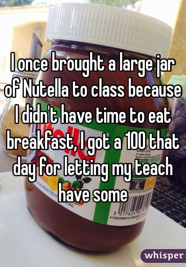 I once brought a large jar of Nutella to class because I didn't have time to eat breakfast, I got a 100 that day for letting my teach have some