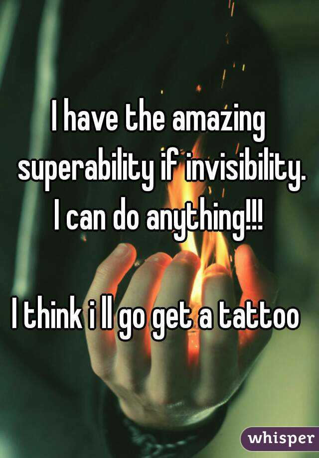 I have the amazing superability if invisibility. I can do anything!!!  I think i ll go get a tattoo