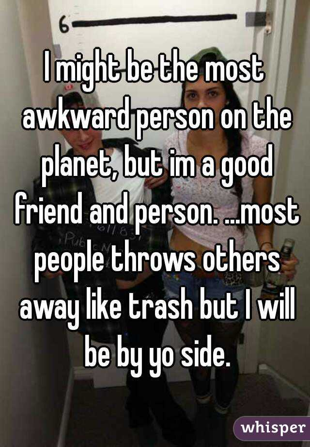 I might be the most awkward person on the planet, but im a good friend and person. ...most people throws others away like trash but I will be by yo side.