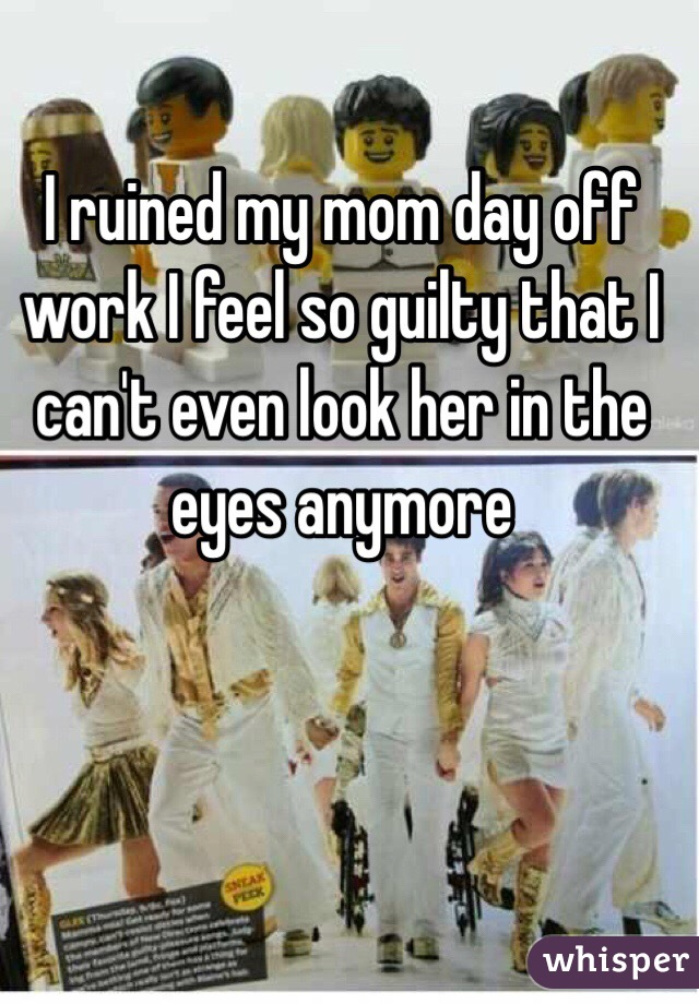 I ruined my mom day off work I feel so guilty that I can't even look her in the eyes anymore