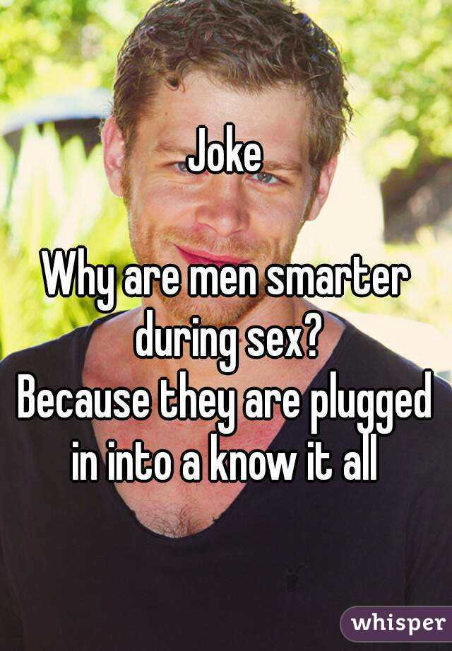 Joke  Why are men smarter during sex? Because they are plugged in into a know it all