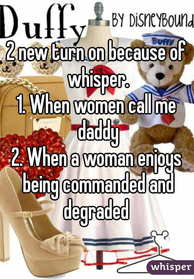 2 new turn on because of whisper. 1. When women call me daddy 2. When a woman enjoys being commanded and degraded