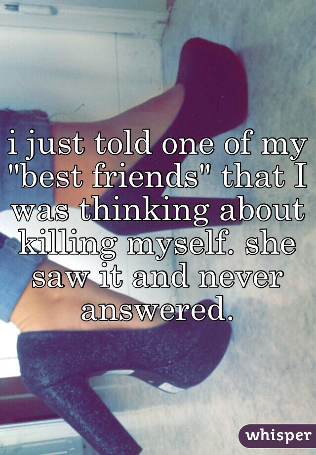 """i just told one of my """"best friends"""" that I was thinking about killing myself. she saw it and never answered."""