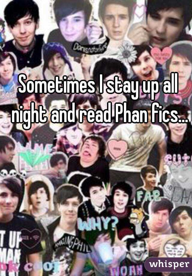 Sometimes I stay up all night and read Phan fics...