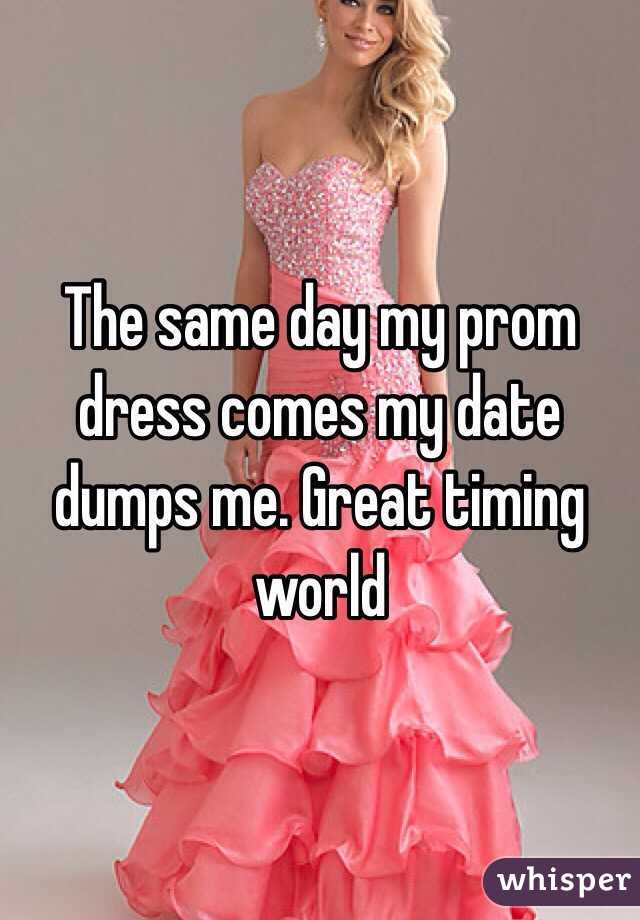 The same day my prom dress comes my date dumps me. Great timing world