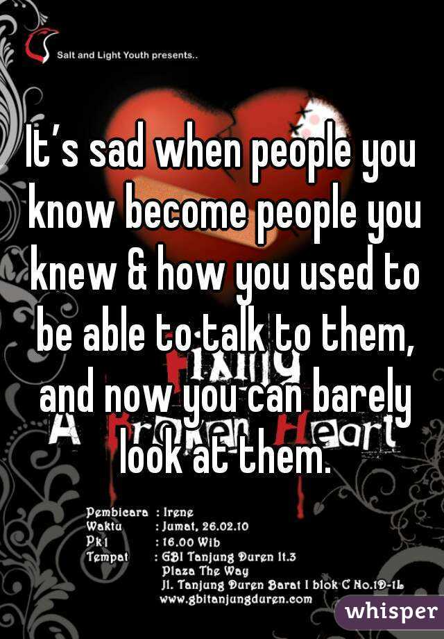 It's sad when people you know become people you knew & how you used to be able to talk to them, and now you can barely look at them.