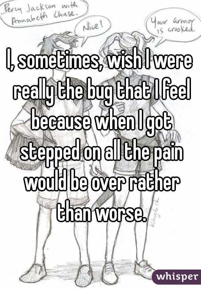 I, sometimes, wish I were really the bug that I feel because when I got stepped on all the pain would be over rather than worse.