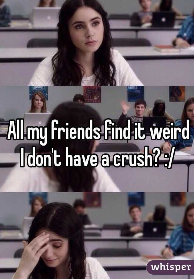 All my friends find it weird I don't have a crush? :/