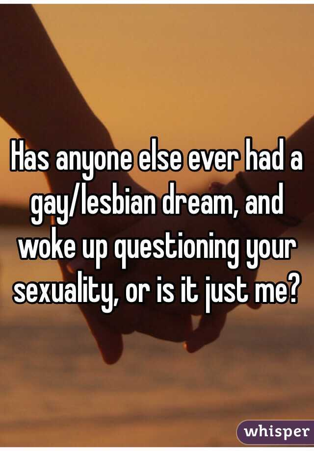 Has anyone else ever had a gay/lesbian dream, and woke up questioning your sexuality, or is it just me?