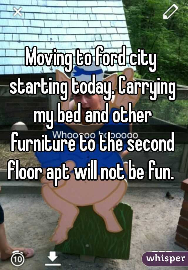 Moving to ford city starting today. Carrying my bed and other furniture to the second floor apt will not be fun.