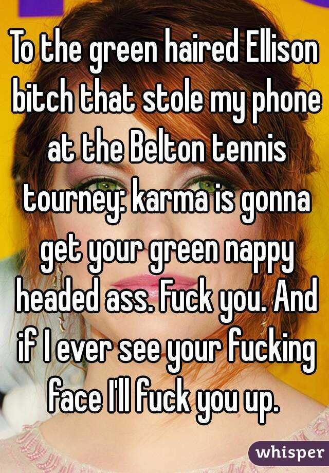 To the green haired Ellison bitch that stole my phone at the Belton tennis tourney: karma is gonna get your green nappy headed ass. Fuck you. And if I ever see your fucking face I'll fuck you up.