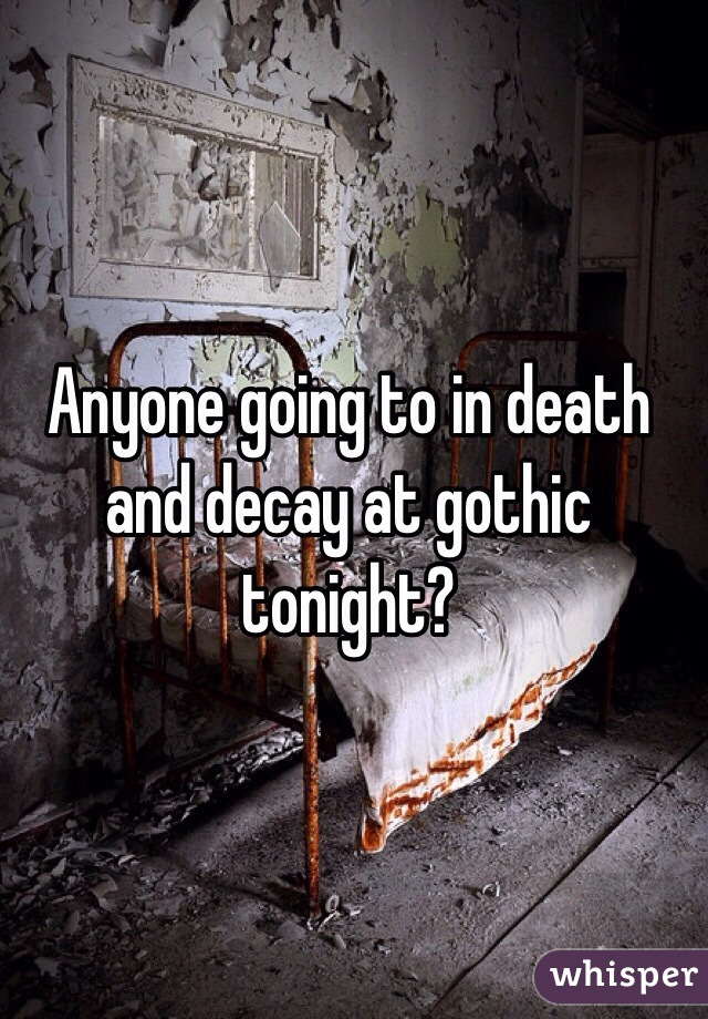 Anyone going to in death and decay at gothic tonight?