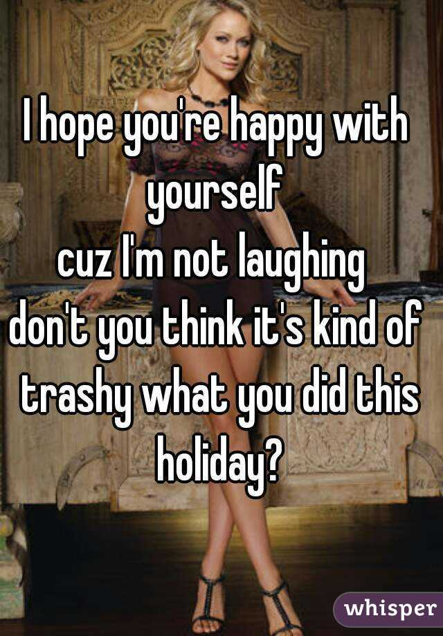 I hope you're happy with yourself  cuz I'm not laughing  don't you think it's kind of trashy what you did this holiday?