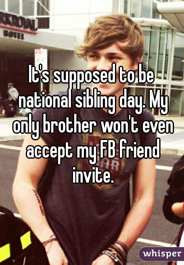 It's supposed to be national sibling day. My only brother won't even accept my FB friend invite.