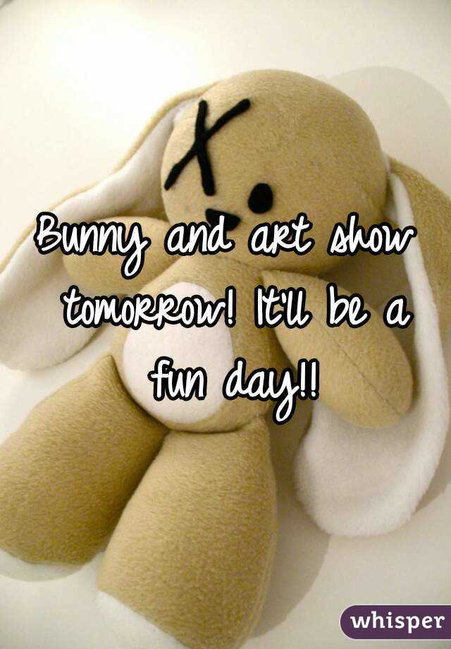 Bunny and art show tomorrow! It'll be a fun day!!