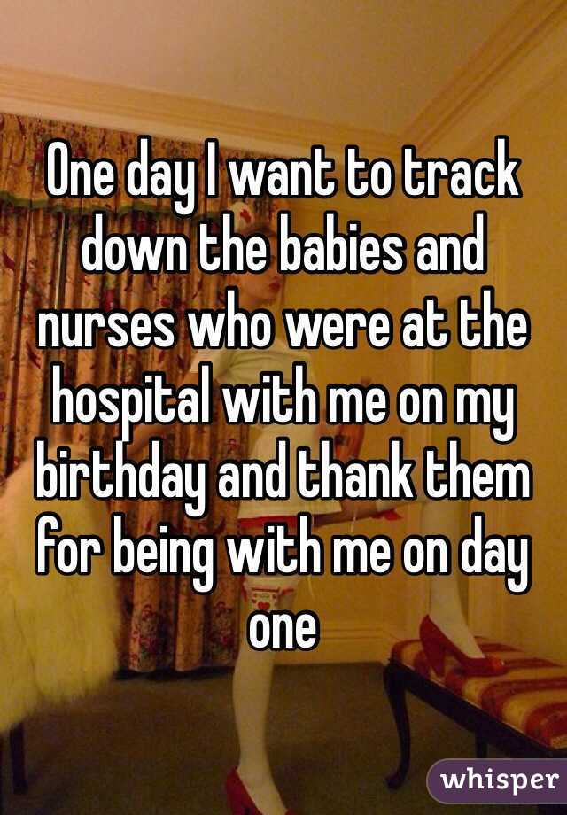 One day I want to track down the babies and nurses who were at the hospital with me on my birthday and thank them for being with me on day one