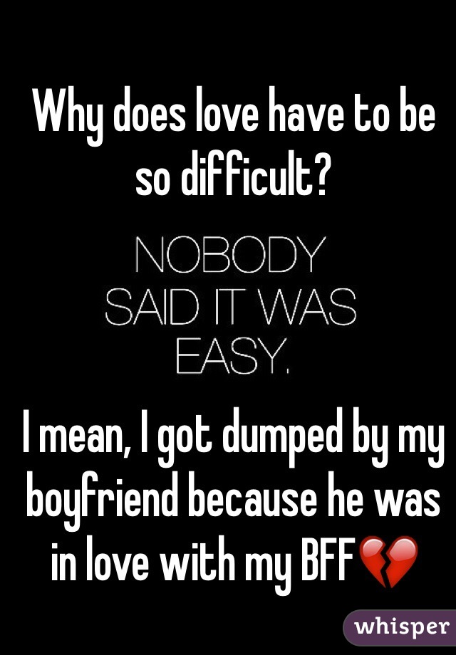 Why does love have to be so difficult?    I mean, I got dumped by my boyfriend because he was in love with my BFF💔