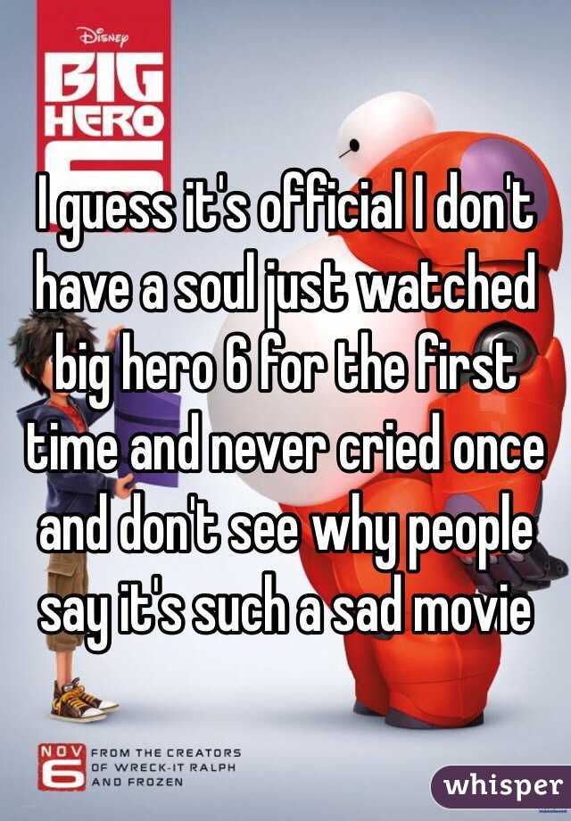 I guess it's official I don't have a soul just watched big hero 6 for the first time and never cried once and don't see why people say it's such a sad movie