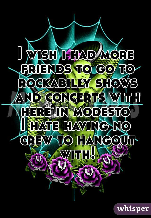 I wish i had more friends to go to rockabilly shows and concerts with here in modesto  I hate having no crew to hangout with!