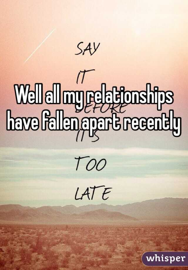 Well all my relationships have fallen apart recently