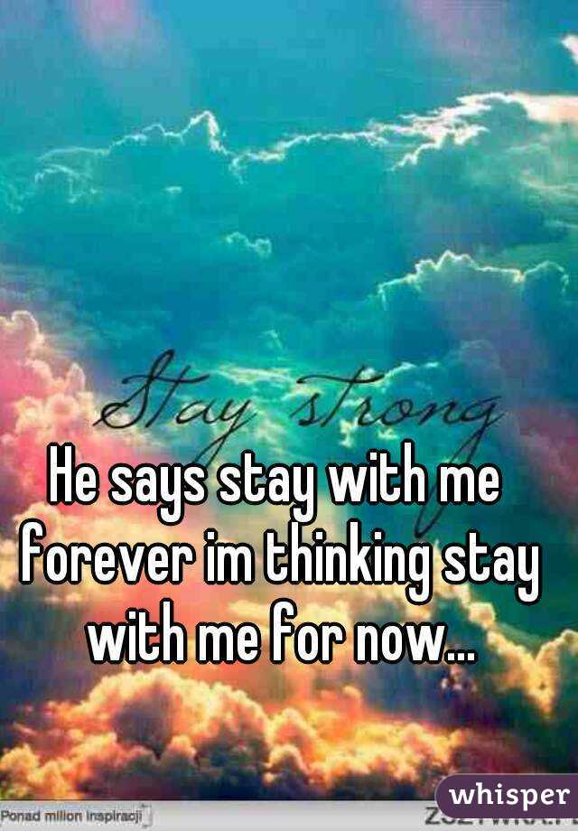 He says stay with me forever im thinking stay with me for now...