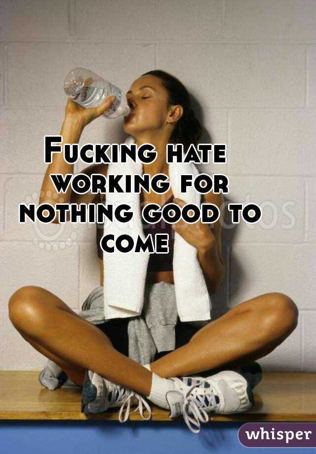 Fucking hate working for nothing good to come