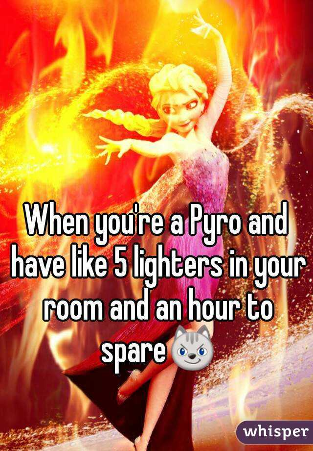 When you're a Pyro and have like 5 lighters in your room and an hour to spare😼