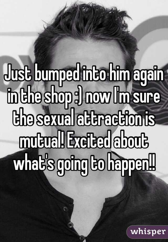Just bumped into him again in the shop :) now I'm sure the sexual attraction is mutual! Excited about what's going to happen!!