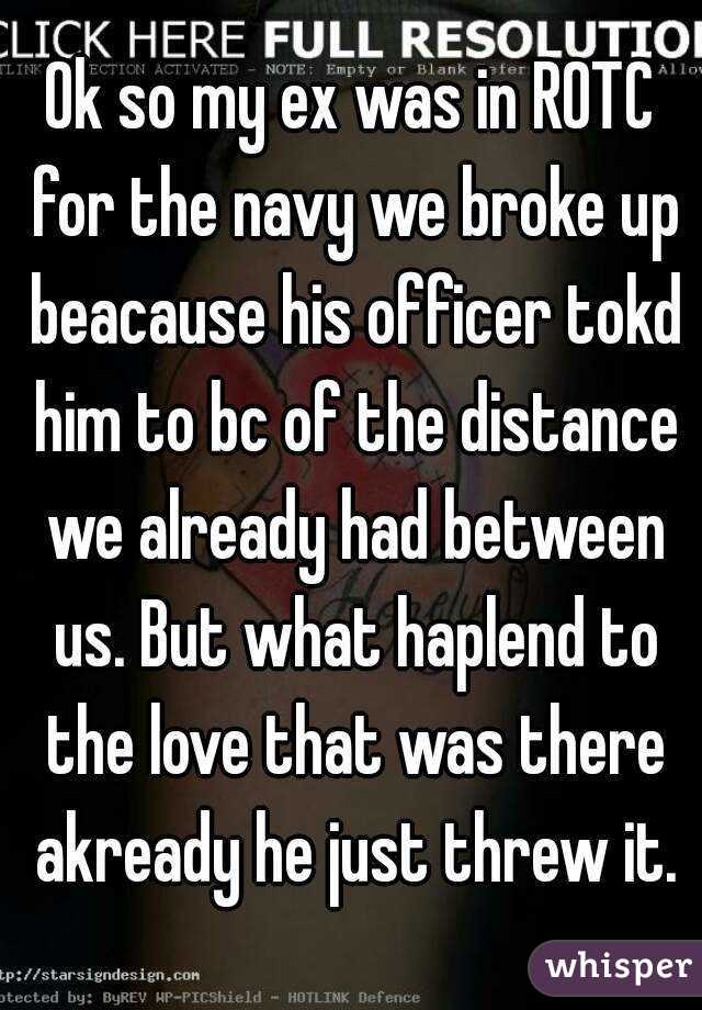 Ok so my ex was in ROTC for the navy we broke up beacause his officer tokd him to bc of the distance we already had between us. But what haplend to the love that was there akready he just threw it.