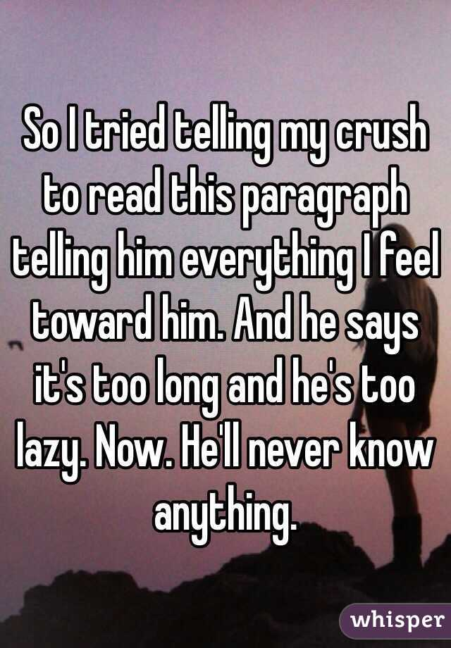 So I tried telling my crush to read this paragraph telling him everything I feel toward him. And he says it's too long and he's too lazy. Now. He'll never know anything.