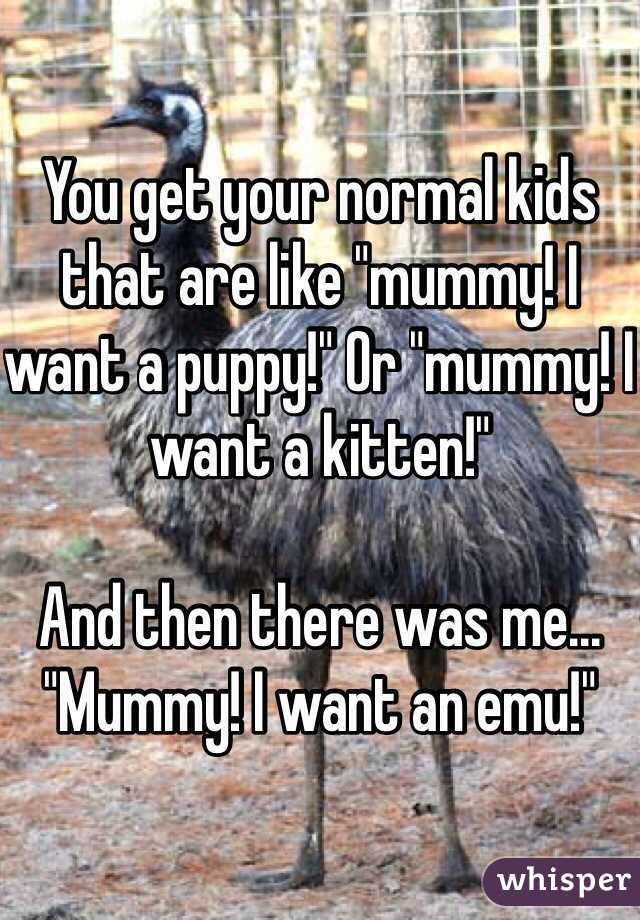 """You get your normal kids that are like """"mummy! I want a puppy!"""" Or """"mummy! I want a kitten!""""   And then there was me... """"Mummy! I want an emu!"""""""