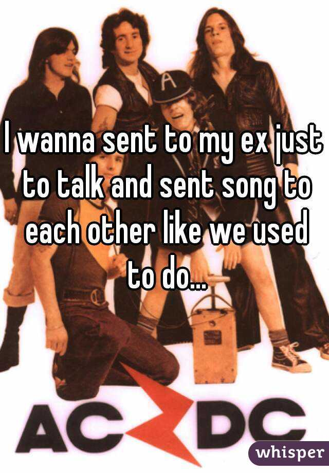 I wanna sent to my ex just to talk and sent song to each other like we used to do...