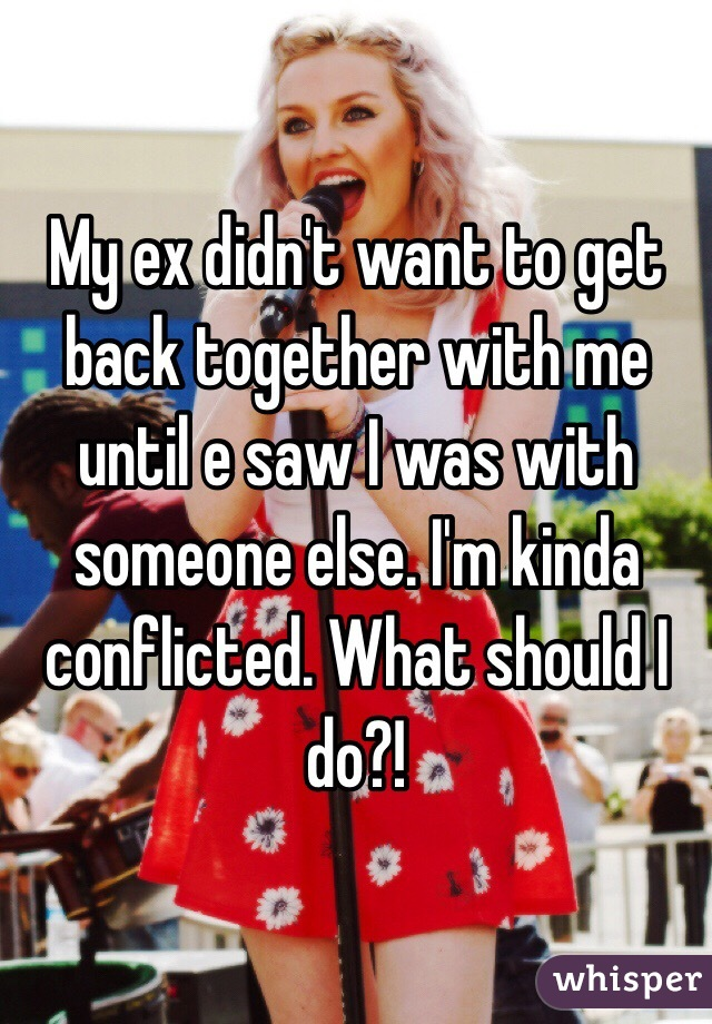 My ex didn't want to get back together with me until e saw I was with someone else. I'm kinda conflicted. What should I do?!