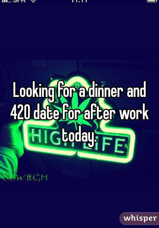 Looking for a dinner and 420 date for after work today.