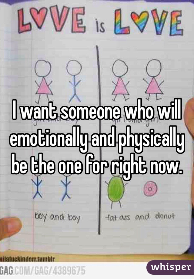 I want someone who will emotionally and physically be the one for right now.