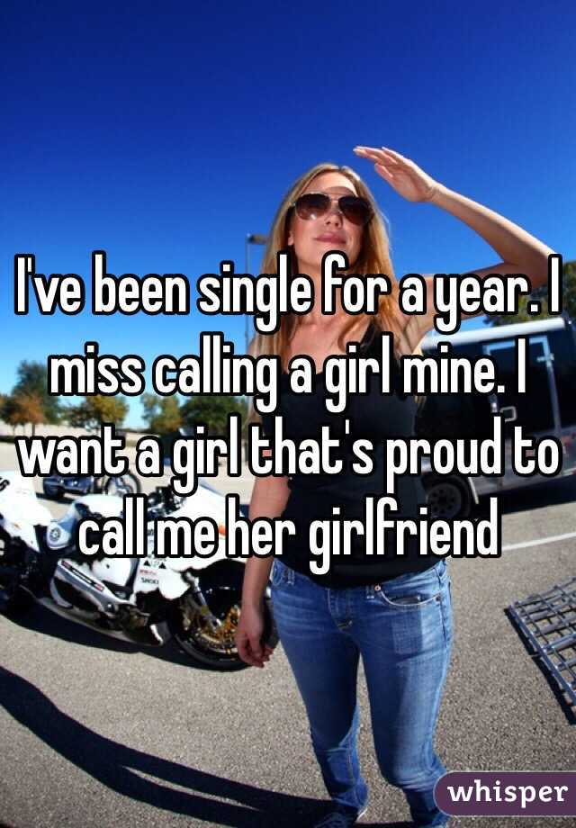 I've been single for a year. I miss calling a girl mine. I want a girl that's proud to call me her girlfriend
