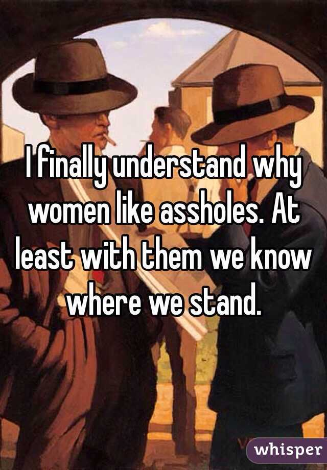 I finally understand why women like assholes. At least with them we know where we stand.