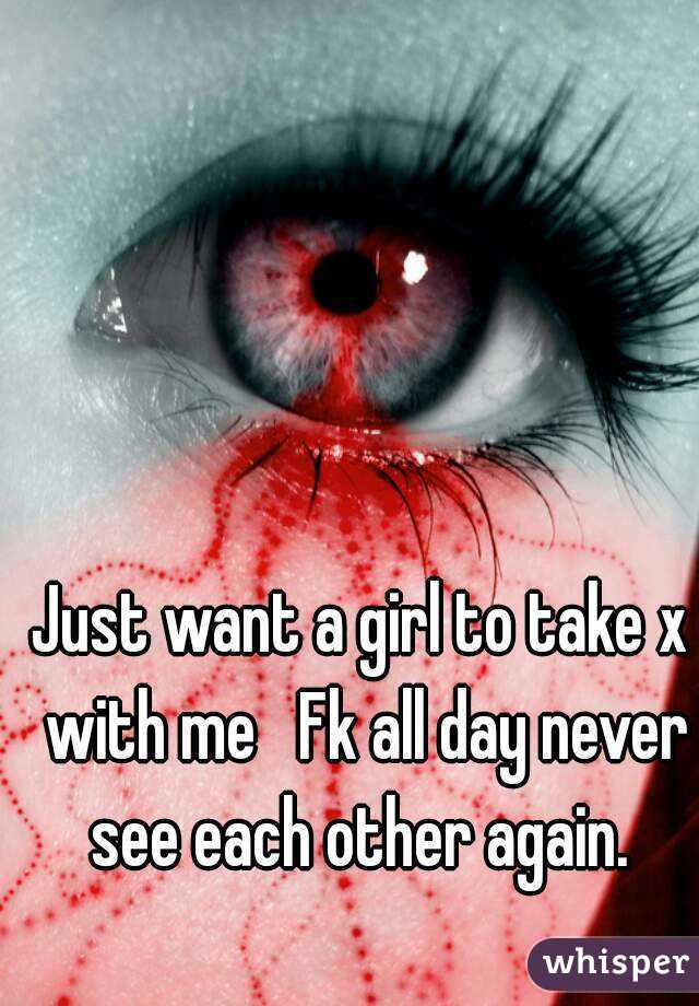 Just want a girl to take x with me   Fk all day never see each other again.