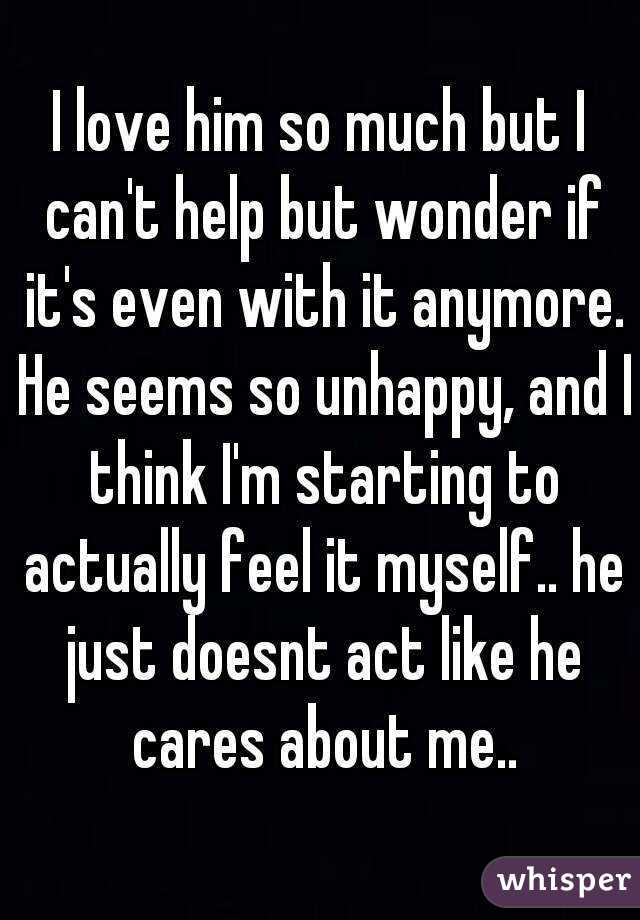 I love him so much but I can't help but wonder if it's even with it anymore. He seems so unhappy, and I think I'm starting to actually feel it myself.. he just doesnt act like he cares about me..