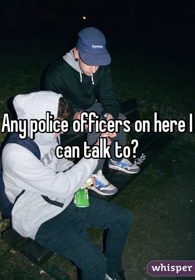 Any police officers on here I can talk to?